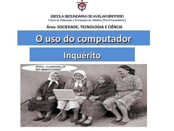 O uso do computador Inquérito ESCOLA SECUNDÁRIA DE AVELAR BROTERO Curso de Educação e Formação de Adultos (Nível Secundári...