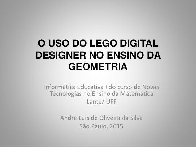 O USO DO LEGO DIGITAL DESIGNER NO ENSINO DA GEOMETRIA Informática Educativa I do curso de Novas Tecnologias no Ensino da M...