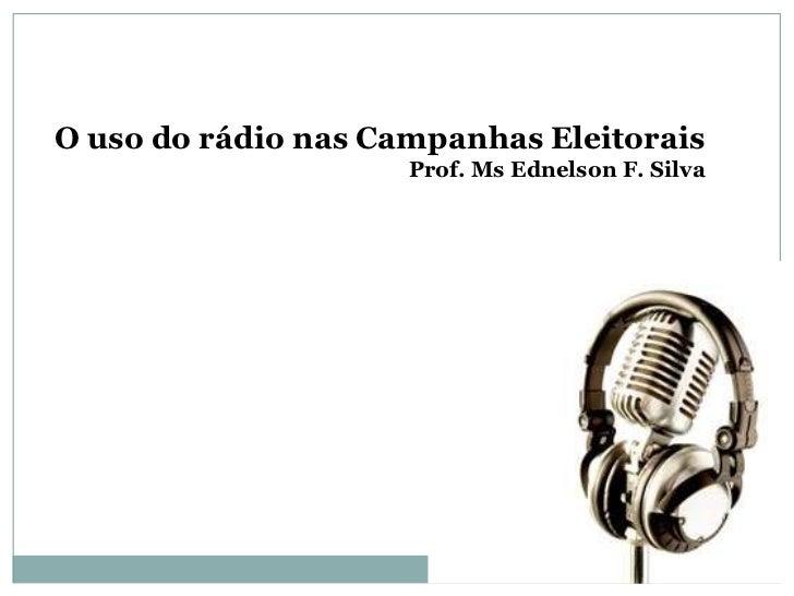O uso do rádio nas Campanhas Eleitorais                     Prof. Ms Ednelson F. Silva