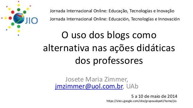 O uso dos blogs como alternativa nas ações didáticas dos professores Josete Maria Zimmer, jmzimmer@uol.com.br, UAb Jornada...