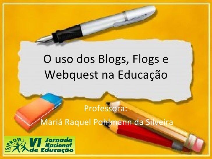 O uso dos Blogs, Flogs e Webquest na Educação Professora:  Mariá Raquel Pohlmann da Silveira