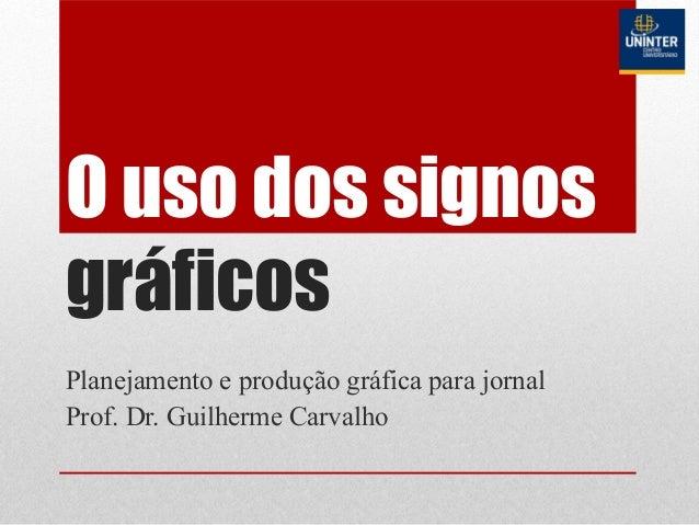 O uso dos signos gráficos Planejamento e produção gráfica para jornal Prof. Dr. Guilherme Carvalho