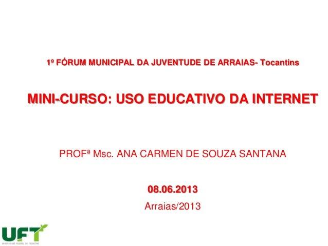 1º FÓRUM MUNICIPAL DA JUVENTUDE DE ARRAIAS- TocantinsMINI-CURSO: USO EDUCATIVO DA INTERNETPROFª Msc. ANA CARMEN DE SOUZA S...