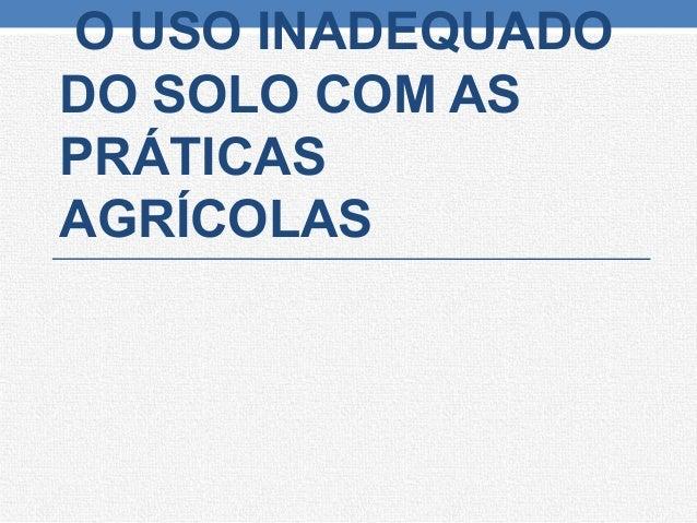 O USO INADEQUADO DO SOLO COM AS PRÁTICAS AGRÍCOLAS