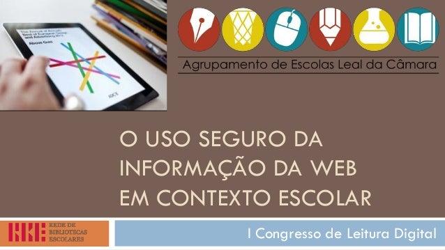 O USO SEGURO DA INFORMAÇÃO DA WEB EM CONTEXTO ESCOLAR  I Congresso de Leitura Digital