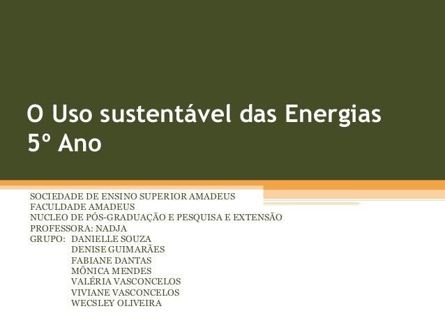 O Uso sustentável das Energias 5º Ano SOCIEDADE DE ENSINO SUPERIOR AMADEUS FACULDADE AMADEUS NUCLEO DE PÓS-GRADUAÇÃO E PES...