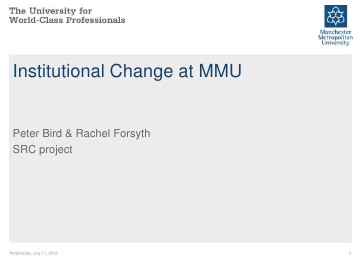 Institutional Change at MMU Peter Bird & Rachel Forsyth SRC projectWednesday, July 11, 2012       1