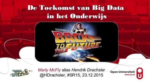 Marty McFly alias Hendrik Drachsler @HDrachsler, #SR15, 23.12.2015 De Toekomst van Big Data in het Onderwijs