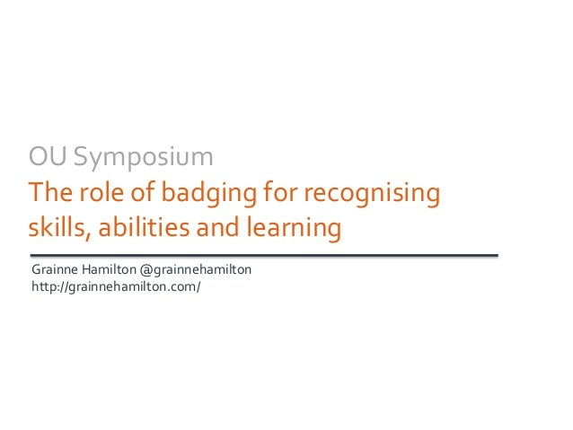 OU Symposium The role of badging for recognising skills, abilities and learning Grainne Hamilton @grainnehamilton http://g...