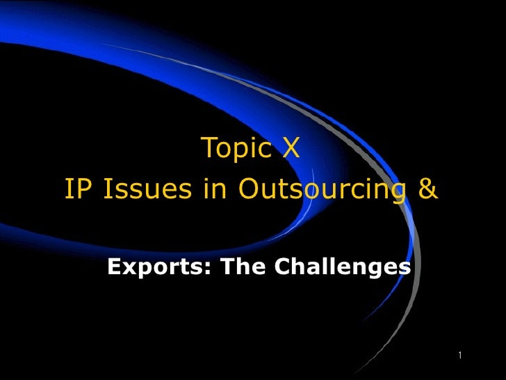 Topic X IP Issues in Outsourcing & Exports: The Challenges