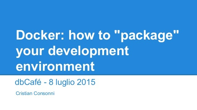 "Docker: how to ""package"" your development environment dbCafé - 8 luglio 2015 Cristian Consonni"