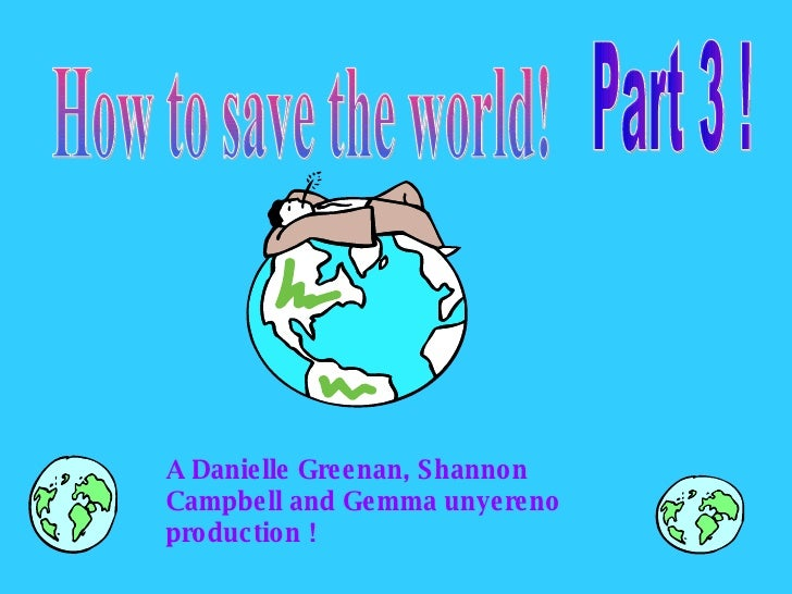 A Danielle Greenan, Shannon Campbell and Gemma unyereno production !  How to save the world! Part 3 !