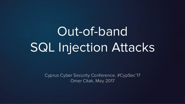 Out-of-band SQL Injection Attacks Cyprus Cyber Security Conference, #CypSec'17 Omer Citak, May 2017