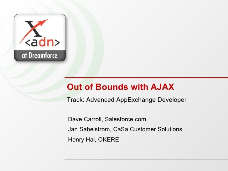 Out of Bounds with AJAX Dave Carroll, Salesforce.com Jan Sabelstrom, CaSa Customer Solutions Henry Hai, OKERE Track: Advan...