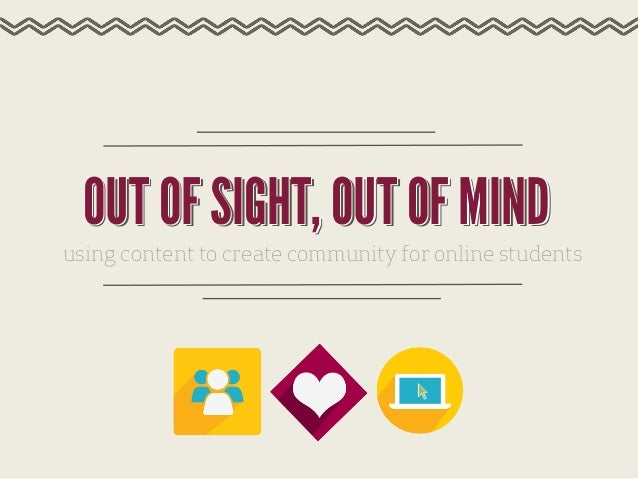 OUT OF SIGHT, OUT OF MIND using content to create community for online students