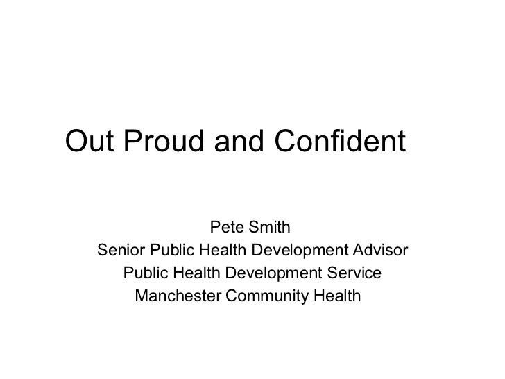 Out Proud and Confident  Pete Smith  Senior Public Health Development Advisor Public Health Development Service Manchester...
