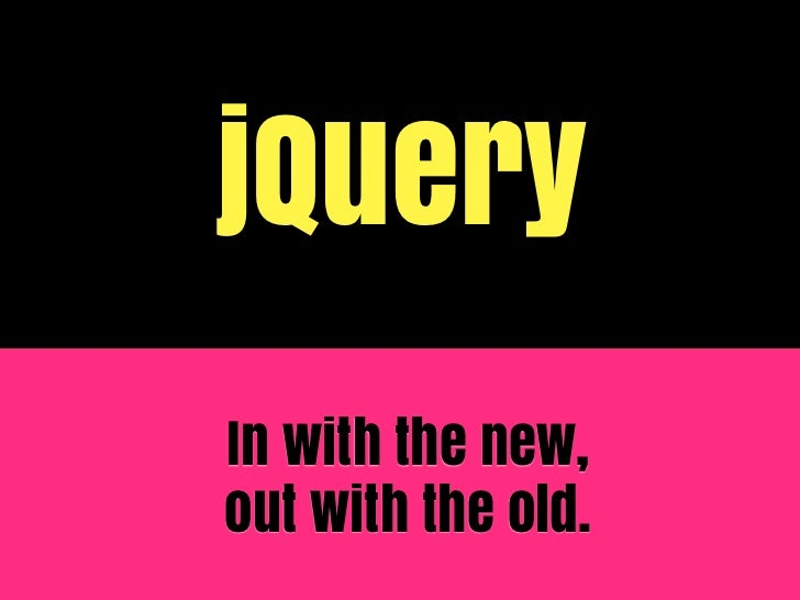 jQueryIn with the new,out with the old.