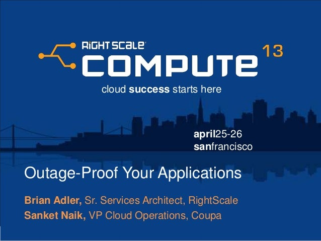 april25-26sanfranciscocloud success starts hereOutage-Proof Your ApplicationsBrian Adler, Sr. Services Architect, RightSca...