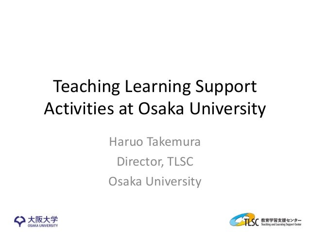 Teaching Learning Support Activities at Osaka University Haruo Takemura Director, TLSC Osaka University