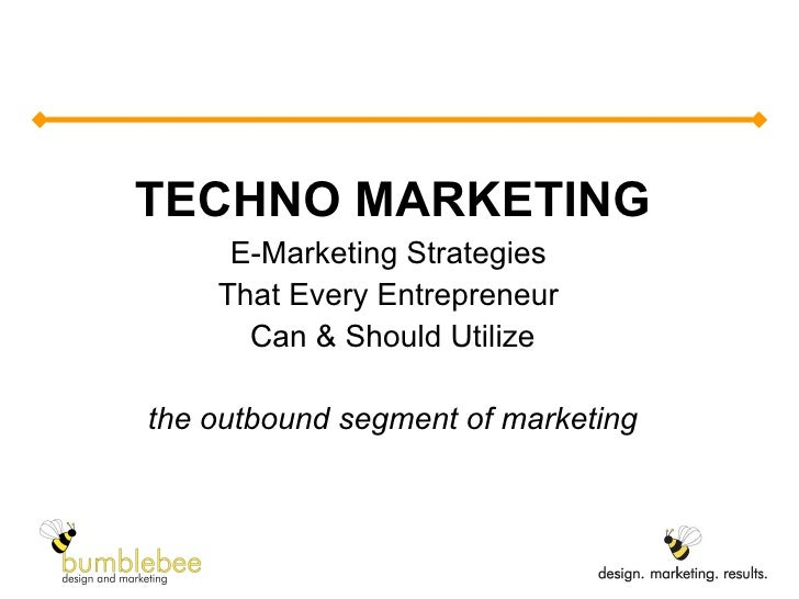 TECHNO MARKETING E-Marketing Strategies  That Every Entrepreneur  Can & Should Utilize the outbound segment of marketing