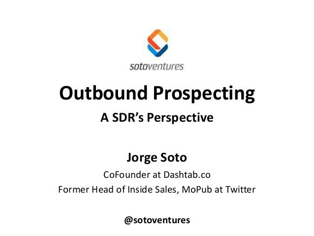 Outbound Prospecting A SDR's Perspective Jorge Soto CoFounder at Dashtab.co Former Head of Inside Sales, MoPub at Twitter ...