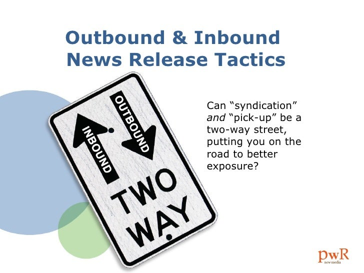 "Outbound & Inbound  News Release Tactics Can ""syndication""  and  ""pick-up"" be a two-way street, putting you on the road to..."