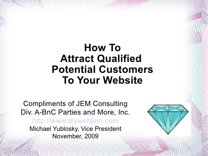 How To Attract Qualified  Potential Customers To Your Website <ul><li>Compliments of JEM Consulting </li></ul><ul><li>Div....