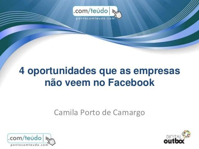 4 oportunidades que as empresas não veem no Facebook Camila Porto de Camargo