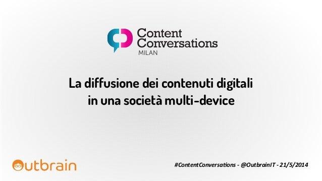 La diffusione dei contenuti digitali in una società multi-device #ContentConversa+ons  -‐  @OutbrainIT  -‐  21/5...