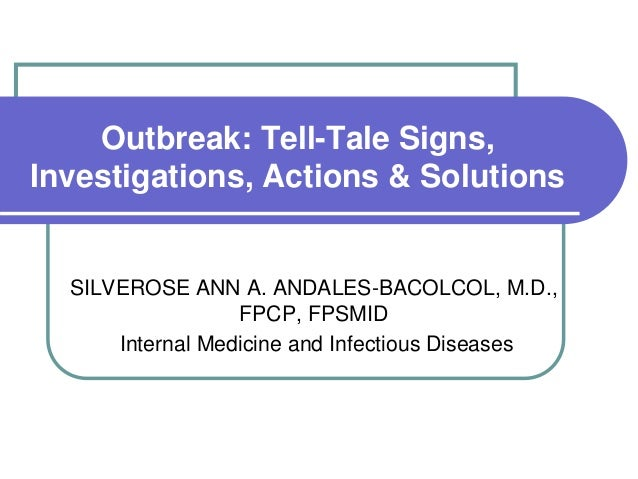 Outbreak: Tell-Tale Signs, Investigations, Actions & Solutions SILVEROSE ANN A. ANDALES-BACOLCOL, M.D., FPCP, FPSMID Inter...