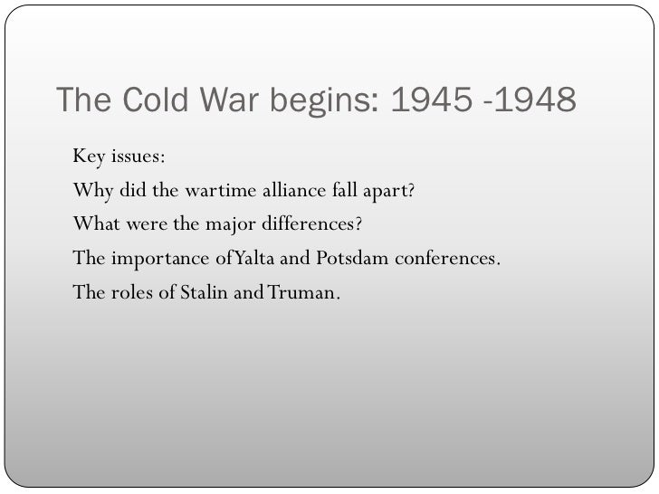 The Cold War begins: 1945 -1948Key issues:Why did the wartime alliance fall apart?What were the major differences?The impo...