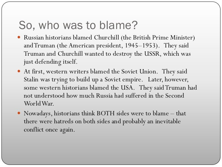 who was to blame for the cold war Get an answer for 'which country is responsible for the cold war continuation of ww2 by the us going into the ussr would not have guaranteed victory or the exclusion of a cold war so you can't put blame on the us for a theory of something that might have happened imo.