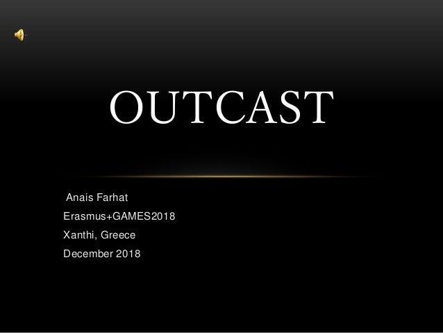 Anais Farhat Erasmus+GAMES2018 Xanthi, Greece December 2018 OUTCAST