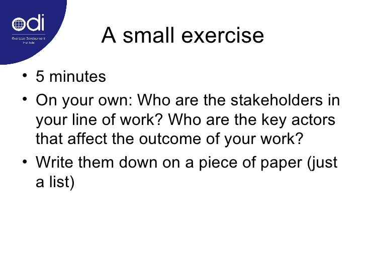 A small exercise <ul><li>5 minutes </li></ul><ul><li>On your own: Who are the stakeholders in your line of work? Who are t...