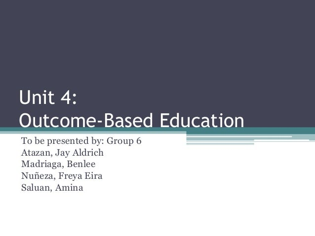 Unit 4: Outcome-Based Education To be presented by: Group 6 Atazan, Jay Aldrich Madriaga, Benlee Nuñeza, Freya Eira Saluan...