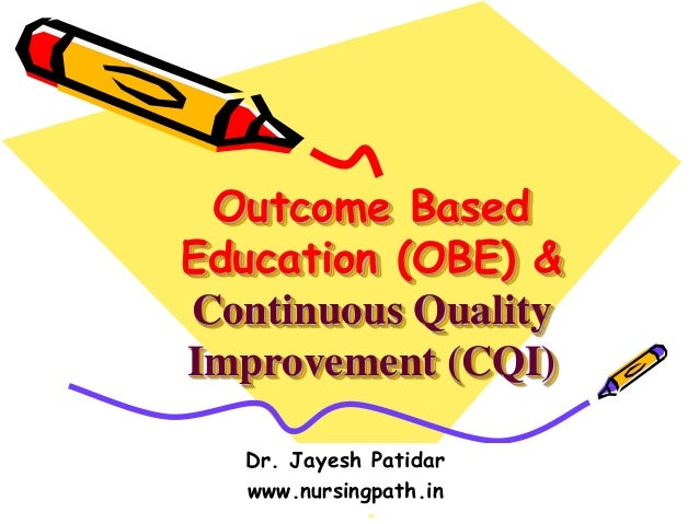 Outcome Based Education (OBE) & Continuous Quality Improvement (CQI) Dr. Jayesh Patidar www.nursingpath.in