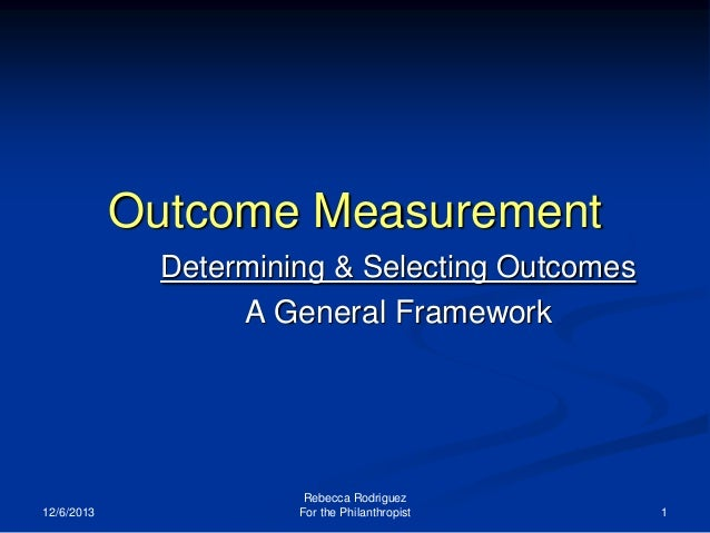 Outcome Measurement Determining & Selecting Outcomes A General Framework  12/6/2013  Rebecca Rodriguez For the Philanthrop...