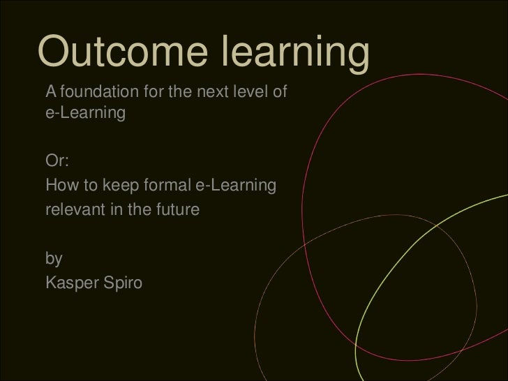 Outcome learningA foundation for the next level ofe-LearningOr:How to keep formal e-Learningrelevant in the futurebyKasper...
