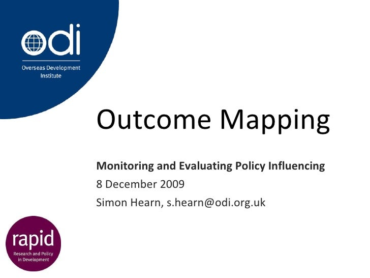 Outcome Mapping Monitoring and Evaluating Policy Influencing 8 December 2009 Simon Hearn, s.hearn@odi.org.uk