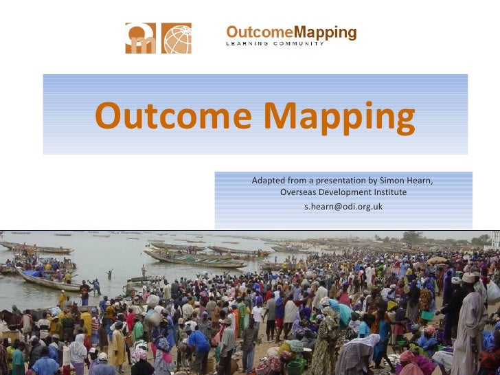 Outcome Mapping Adapted from a presentation by Simon Hearn,  Overseas Development Institute [email_address]