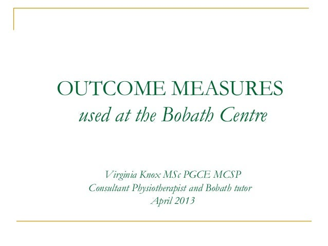 OUTCOME MEASURESused at the Bobath CentreVirginia Knox MSc PGCE MCSPConsultant Physiotherapist and Bobath tutorApril 2013