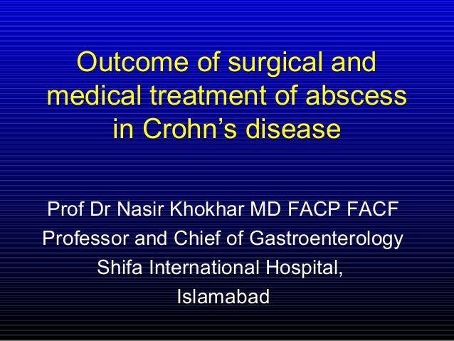 Outcome of surgical and medical treatment of abscess in Crohn's disease Prof Dr Nasir Khokhar MD FACP FACF Professor and C...