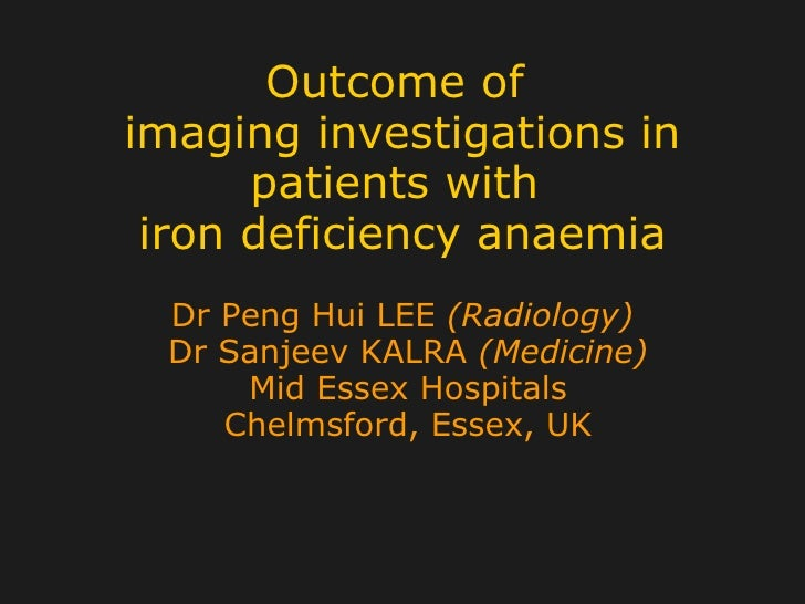 Outcome of  imaging investigations in patients with  iron deficiency anaemia Dr Peng Hui LEE  ( Radiology)   Dr Sanjeev KA...