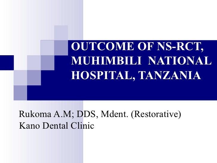 OUTCOME OF NS-RCT, MUHIMBILI  NATIONAL HOSPITAL, TANZANIA Rukoma A.M; DDS, Mdent. (Restorative) Kano Dental Clinic