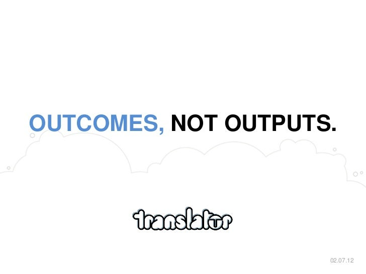 OUTCOMES, NOT OUTPUTS.                     02.07.12