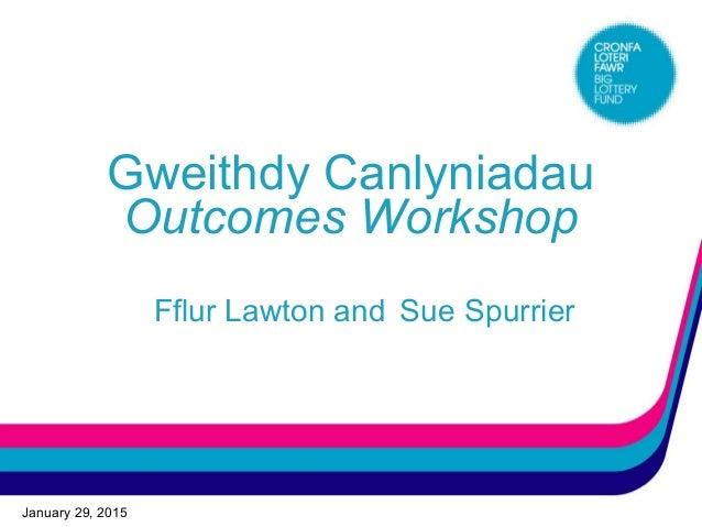 January 29, 2015 Gweithdy Canlyniadau Outcomes Workshop Fflur Lawton and Sue Spurrier