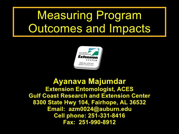 Measuring Program Outcomes and Impacts Ayanava Majumdar Extension Entomologist, ACES Gulf Coast Research and Extension Cen...