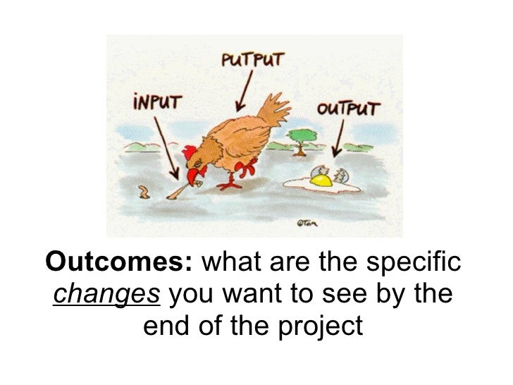 Outcomes:  what are the specific  changes  you want to see by the end of the project