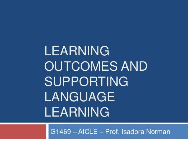 LEARNING OUTCOMES AND SUPPORTING LANGUAGE LEARNING G1469 – AICLE – Prof. Isadora Norman