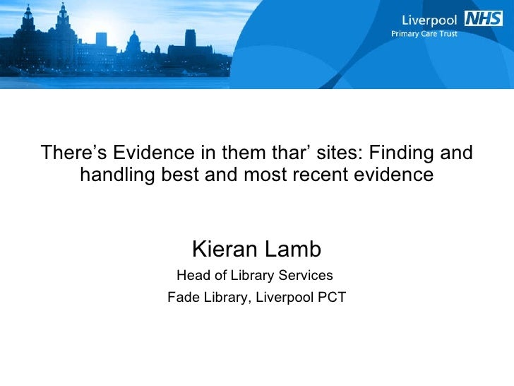 There's Evidence in them thar' sites: Finding and handling best and most recent evidence Kieran Lamb Head of Library Servi...
